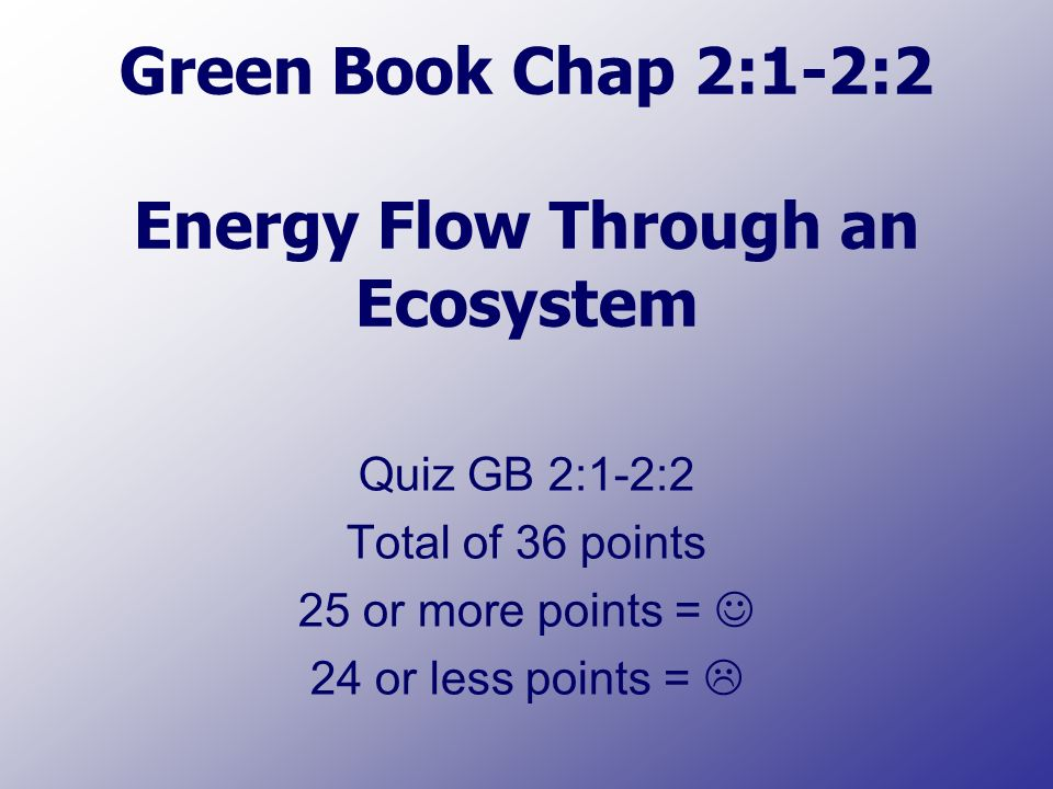 Green Book Chap 2:1-2:2 Energy Flow Through an Ecosystem Quiz GB 2:1-2:2 Total of 36 points 25 or more points = 24 or less points = 