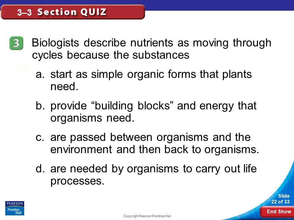 End Show Slide 22 of 33 Copyright Pearson Prentice Hall 3–3 Biologists describe nutrients as moving through cycles because the substances a.start as simple organic forms that plants need.