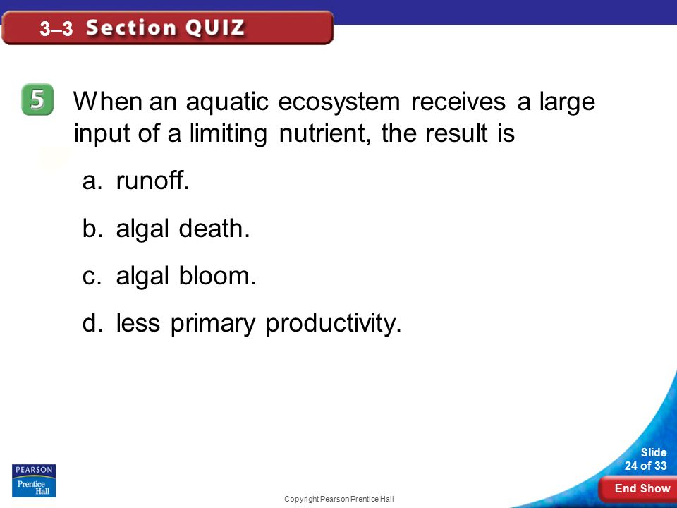 End Show Slide 24 of 33 Copyright Pearson Prentice Hall 3–3 When an aquatic ecosystem receives a large input of a limiting nutrient, the result is a.runoff.