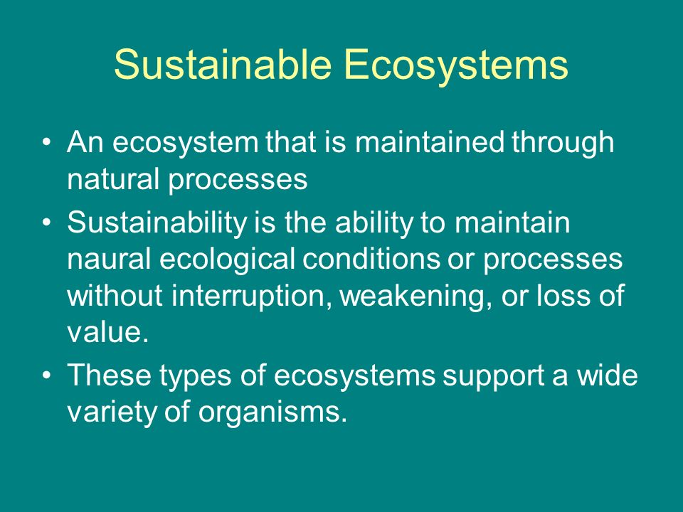 Sustainable Ecosystems An ecosystem that is maintained through natural processes Sustainability is the ability to maintain naural ecological conditions or processes without interruption, weakening, or loss of value.