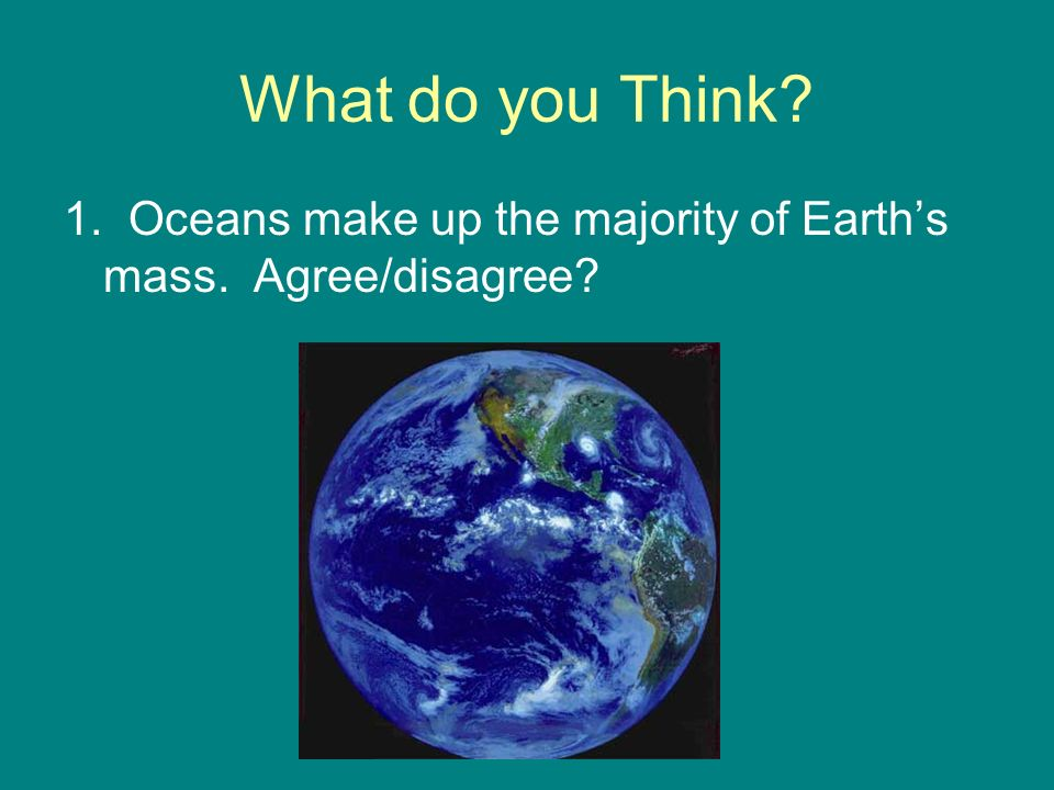 What do you Think 1. Oceans make up the majority of Earth's mass. Agree/disagree
