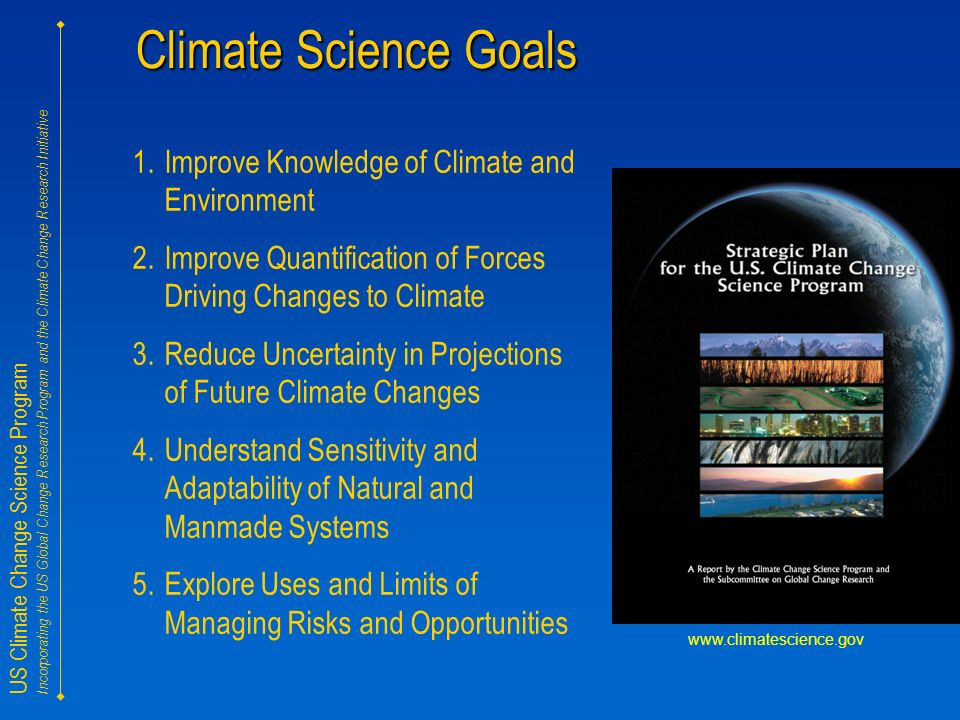 US Climate Change Science Program Incorporating the US Global Change Research Program and the Climate Change Research Initiative Climate Science Goals 1.Improve Knowledge of Climate and Environment 2.Improve Quantification of Forces Driving Changes to Climate 3.Reduce Uncertainty in Projections of Future Climate Changes 4.Understand Sensitivity and Adaptability of Natural and Manmade Systems 5.Explore Uses and Limits of Managing Risks and Opportunities