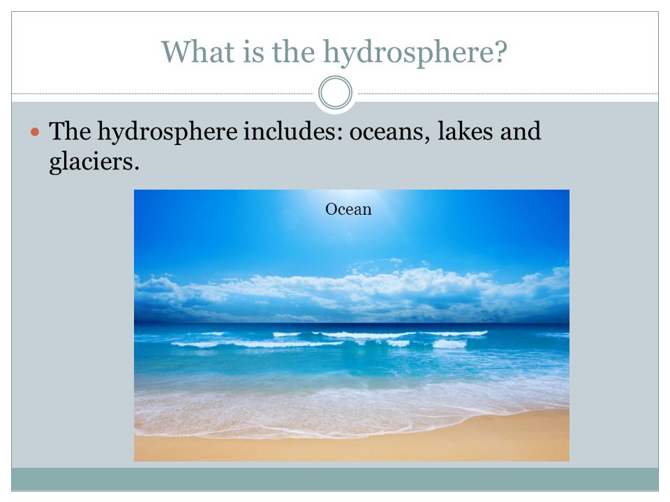 What is the hydrosphere The hydrosphere includes: oceans, lakes and glaciers. Ocean