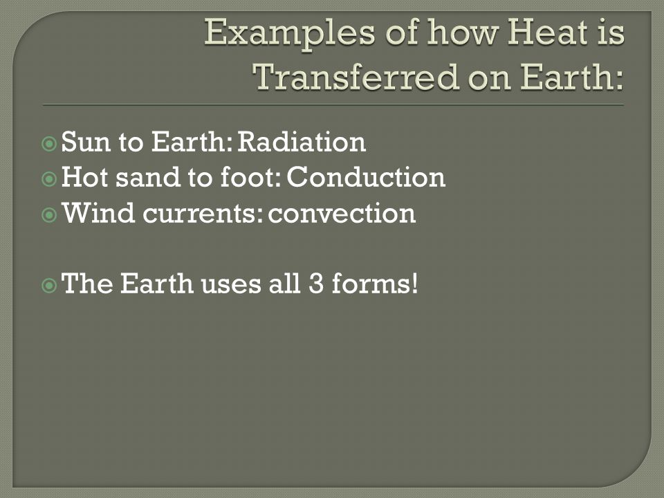  Sun to Earth: Radiation  Hot sand to foot: Conduction  Wind currents: convection  The Earth uses all 3 forms!
