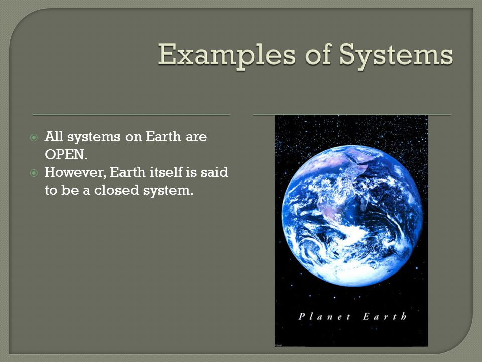  All systems on Earth are OPEN.  However, Earth itself is said to be a closed system.