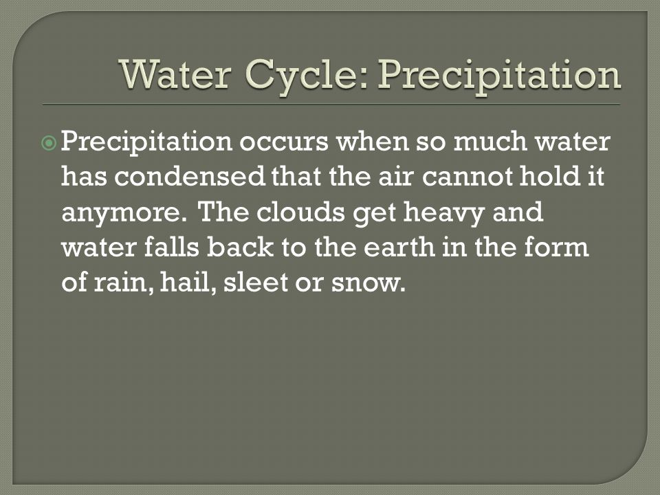  Precipitation occurs when so much water has condensed that the air cannot hold it anymore.