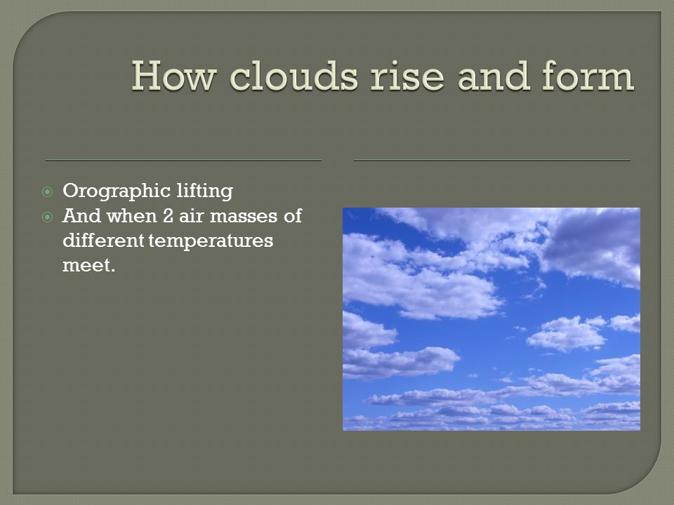  Orographic lifting  And when 2 air masses of different temperatures meet.