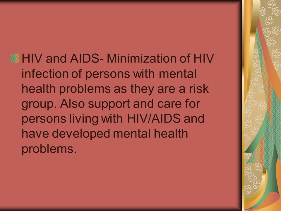HIV and AIDS- Minimization of HIV infection of persons with mental health problems as they are a risk group.