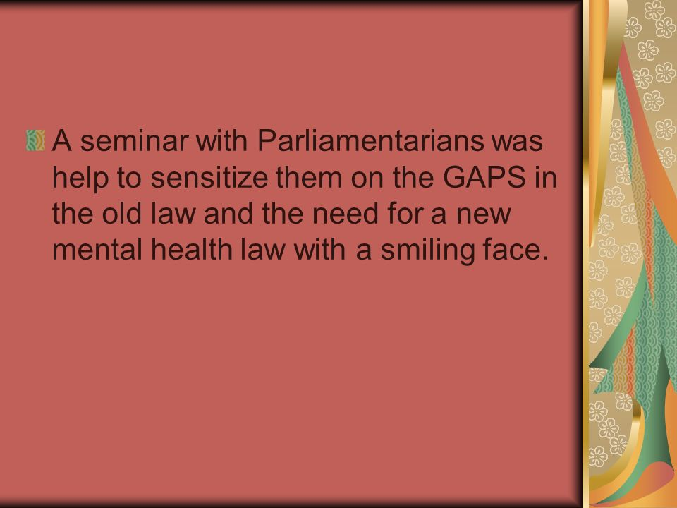 A seminar with Parliamentarians was help to sensitize them on the GAPS in the old law and the need for a new mental health law with a smiling face.