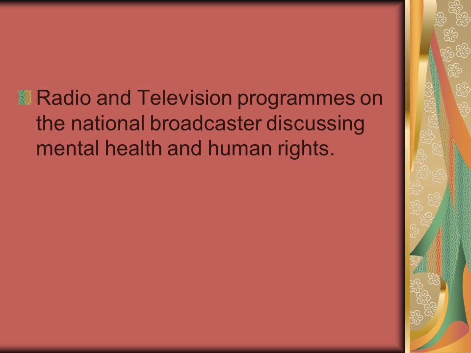 Radio and Television programmes on the national broadcaster discussing mental health and human rights.
