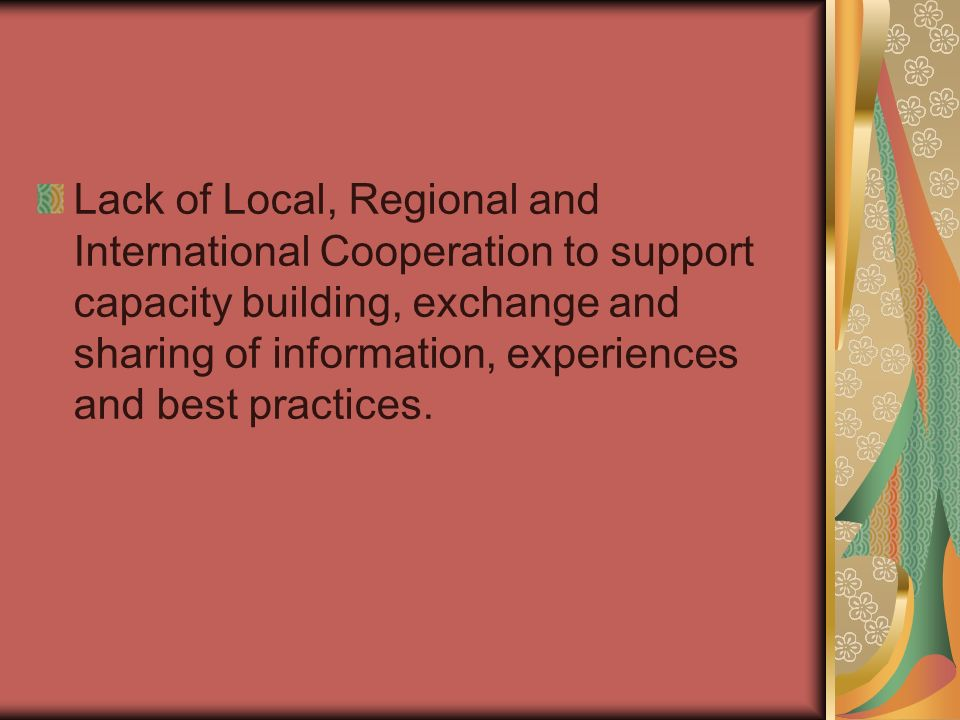 Lack of Local, Regional and International Cooperation to support capacity building, exchange and sharing of information, experiences and best practices.