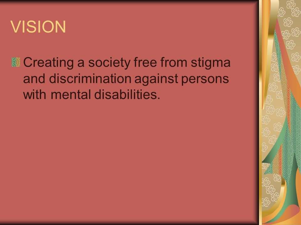 VISION Creating a society free from stigma and discrimination against persons with mental disabilities.