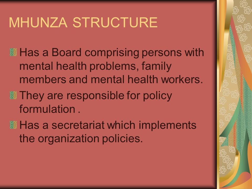 MHUNZA STRUCTURE Has a Board comprising persons with mental health problems, family members and mental health workers.