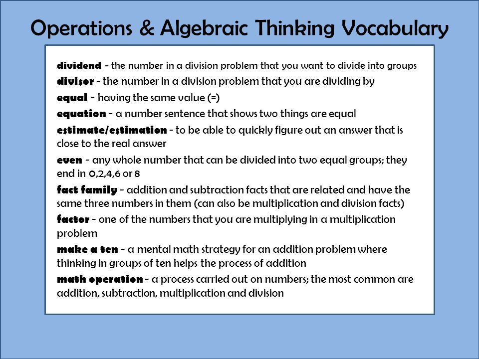 Operations & Algebraic Thinking Vocabulary dividend - the number in a division problem that you want to divide into groups divisor - the number in a division problem that you are dividing by equal - having the same value (=) equation - a number sentence that shows two things are equal estimate/estimation - to be able to quickly figure out an answer that is close to the real answer even - any whole number that can be divided into two equal groups; they end in 0,2,4,6 or 8 fact family - addition and subtraction facts that are related and have the same three numbers in them (can also be multiplication and division facts) factor - one of the numbers that you are multiplying in a multiplication problem make a ten - a mental math strategy for an addition problem where thinking in groups of ten helps the process of addition math operation - a process carried out on numbers; the most common are addition, subtraction, multiplication and division