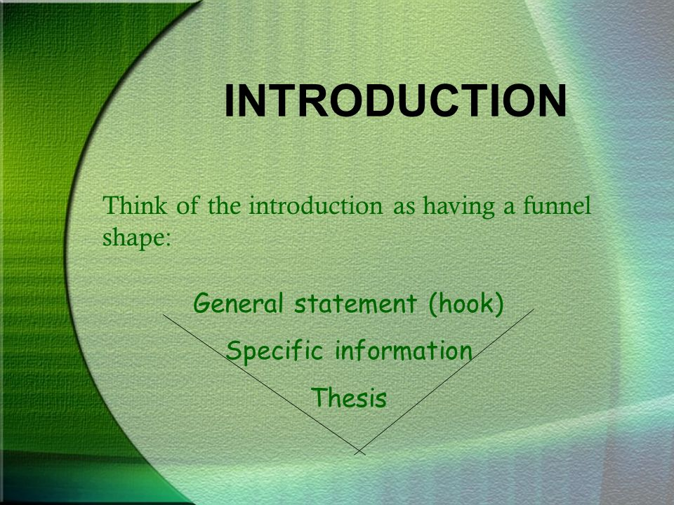 INTRODUCTION Think of the introduction as having a funnel shape: General statement (hook) Specific information Thesis