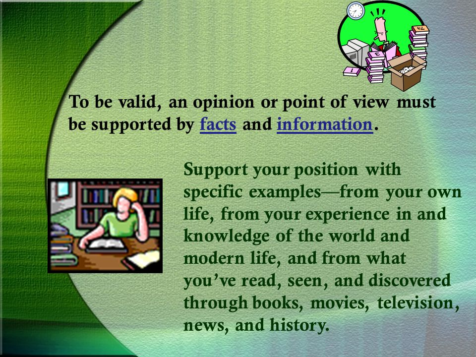 To be valid, an opinion or point of view must be supported by facts and information.