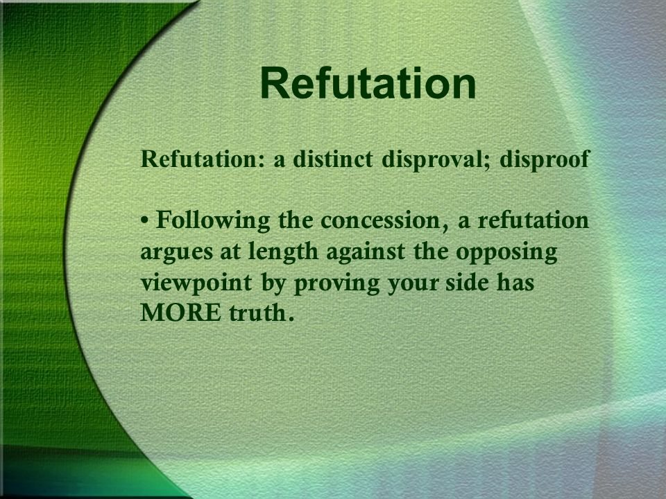 Refutation Refutation: a distinct disproval; disproof Following the concession, a refutation argues at length against the opposing viewpoint by proving your side has MORE truth.