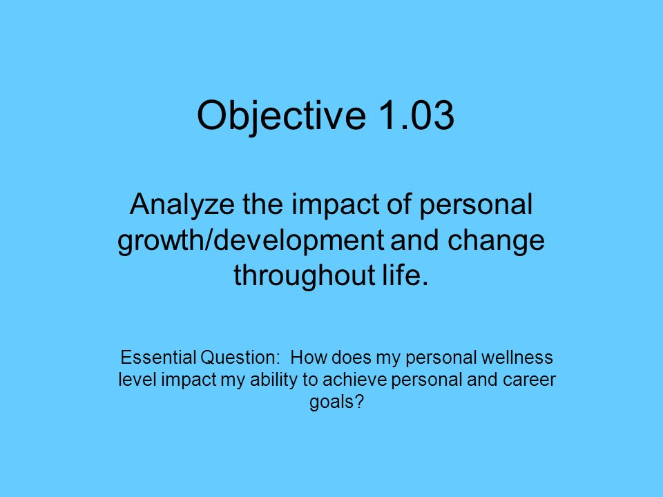 Objective 1.03 Analyze the impact of personal growth/development and ...
