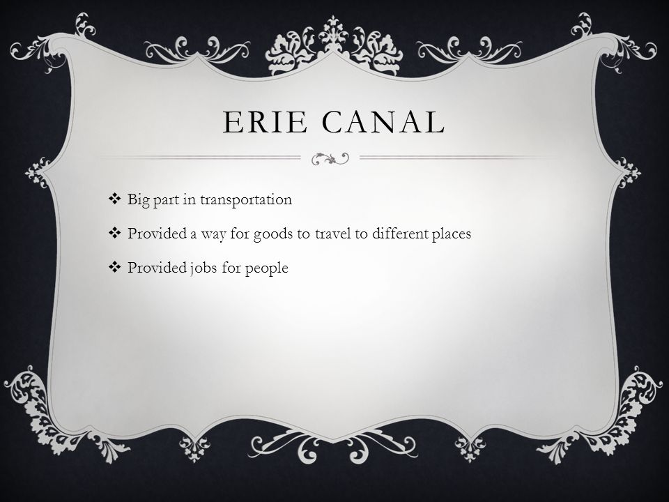 ERIE CANAL  Big part in transportation  Provided a way for goods to travel to different places  Provided jobs for people