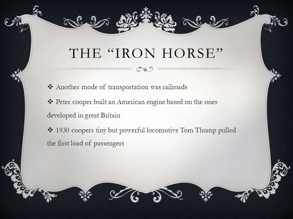 THE IRON HORSE  Another mode of transportation was railroads  Peter cooper built an American engine based on the ones developed in great Britain  1930 coopers tiny but powerful locomotive Tom Thump pulled the first load of passengers