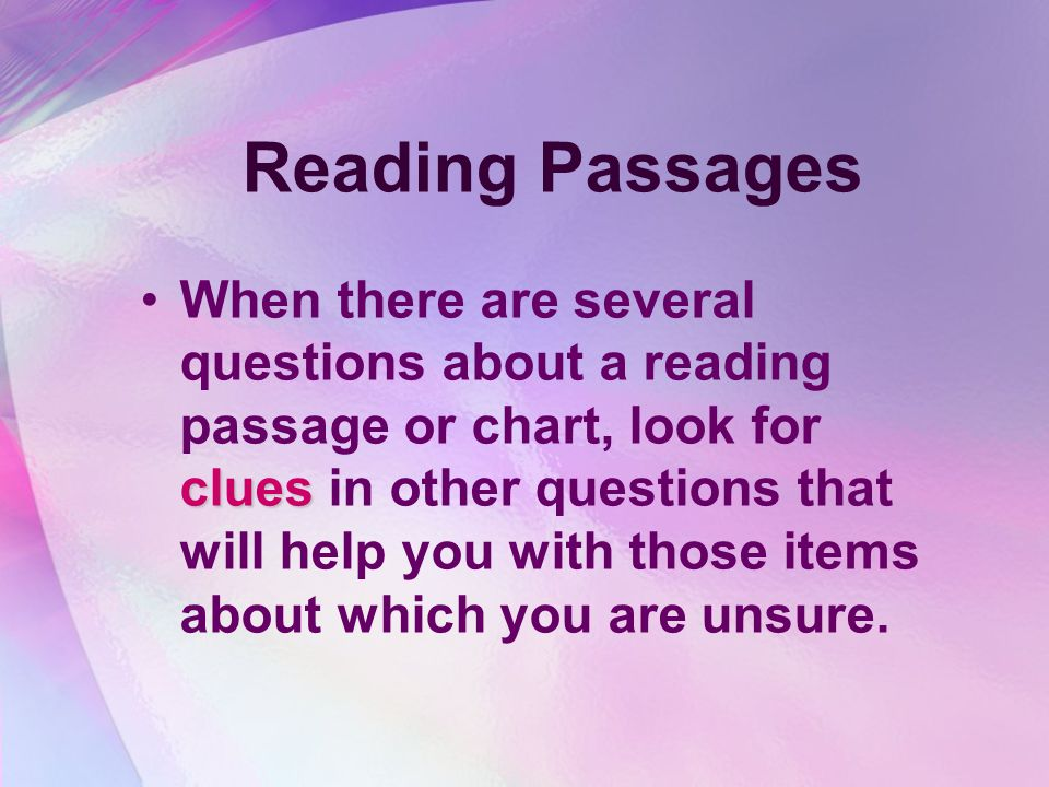Reading Passages If the test requires you to read passages and then answer questions about what you read, read the questions first first.