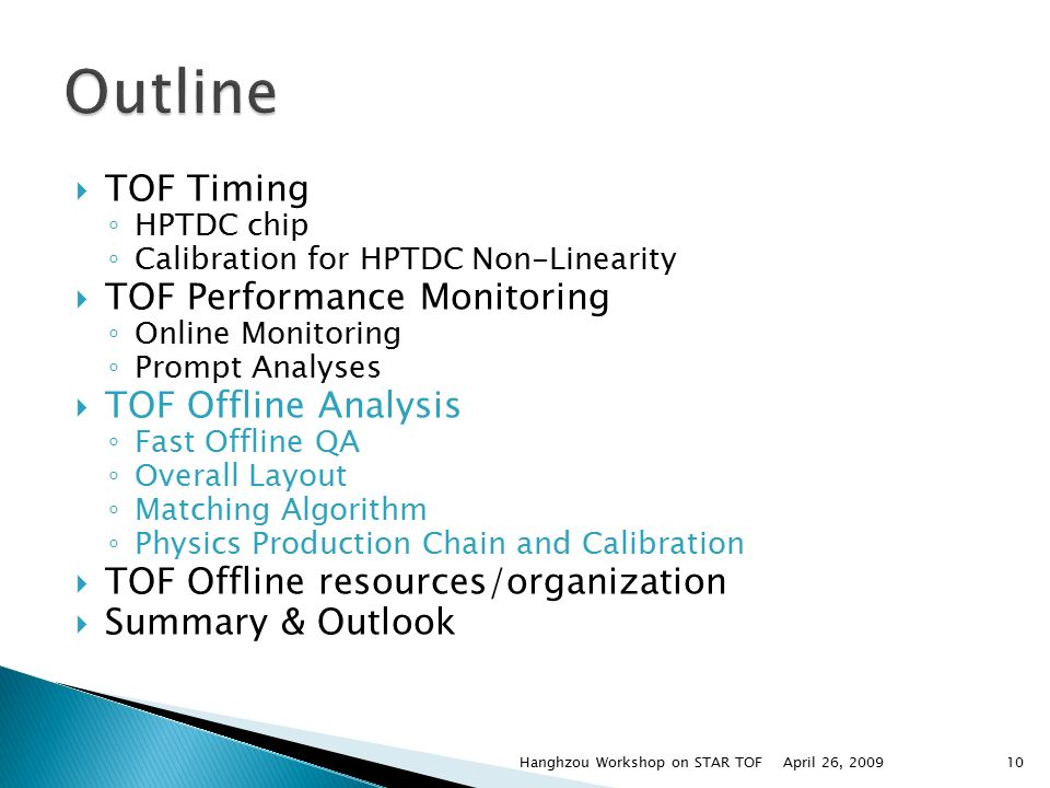  TOF Timing ◦ HPTDC chip ◦ Calibration for HPTDC Non-Linearity  TOF Performance Monitoring ◦ Online Monitoring ◦ Prompt Analyses  TOF Offline Analysis ◦ Fast Offline QA ◦ Overall Layout ◦ Matching Algorithm ◦ Physics Production Chain and Calibration  TOF Offline resources/organization  Summary & Outlook April 26, 2009Hanghzou Workshop on STAR TOF10