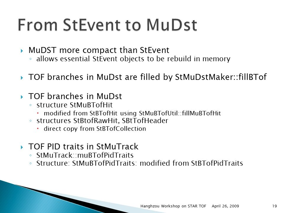  MuDST more compact than StEvent ◦ allows essential StEvent objects to be rebuild in memory  TOF branches in MuDst are filled by StMuDstMaker::fillBTof  TOF branches in MuDst ◦ structure StMuBTofHit  modified from StBTofHit using StMuBTofUtil::fillMuBTofHit ◦ structures StBtofRawHit, SBtTofHeader  direct copy from StBTofCollection  TOF PID traits in StMuTrack ◦ StMuTrack::muBTofPidTraits ◦ Structure: StMuBTofPidTraits: modified from StBTofPidTraits April 26, 2009Hanghzou Workshop on STAR TOF19