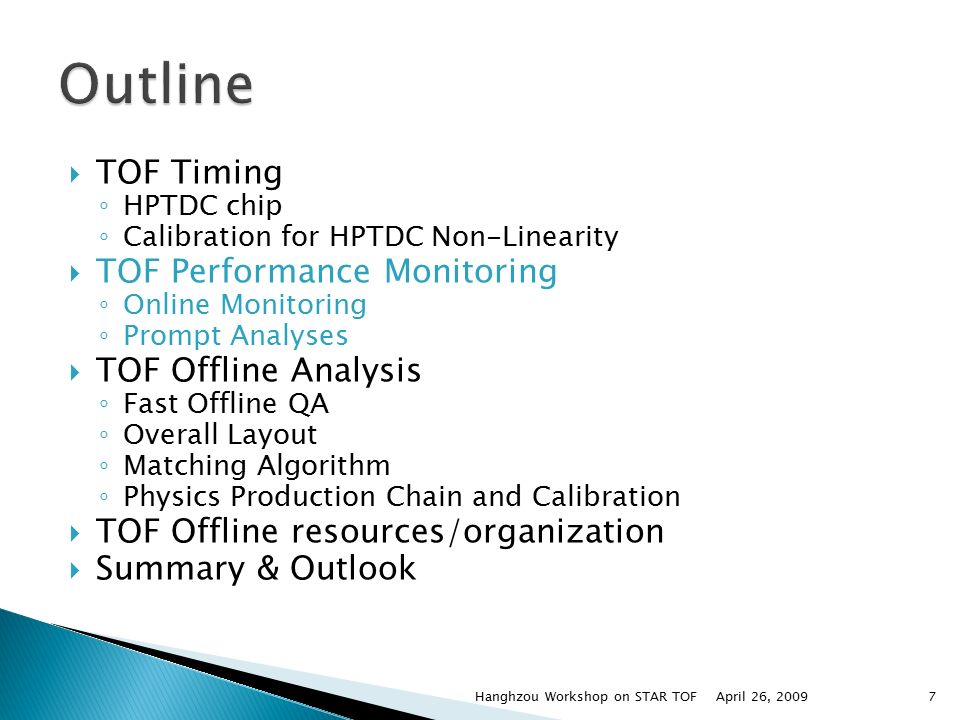  TOF Timing ◦ HPTDC chip ◦ Calibration for HPTDC Non-Linearity  TOF Performance Monitoring ◦ Online Monitoring ◦ Prompt Analyses  TOF Offline Analysis ◦ Fast Offline QA ◦ Overall Layout ◦ Matching Algorithm ◦ Physics Production Chain and Calibration  TOF Offline resources/organization  Summary & Outlook April 26, 2009Hanghzou Workshop on STAR TOF7