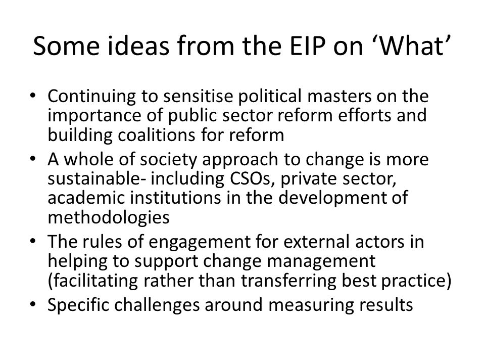 Some ideas from the EIP on 'What' Continuing to sensitise political masters on the importance of public sector reform efforts and building coalitions for reform A whole of society approach to change is more sustainable- including CSOs, private sector, academic institutions in the development of methodologies The rules of engagement for external actors in helping to support change management (facilitating rather than transferring best practice) Specific challenges around measuring results