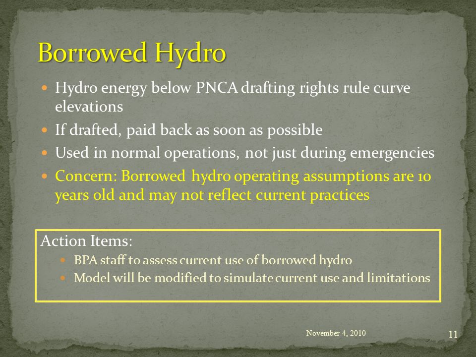 Hydro energy below PNCA drafting rights rule curve elevations If drafted, paid back as soon as possible Used in normal operations, not just during emergencies Concern: Borrowed hydro operating assumptions are 10 years old and may not reflect current practices Action Items: BPA staff to assess current use of borrowed hydro Model will be modified to simulate current use and limitations November 4,