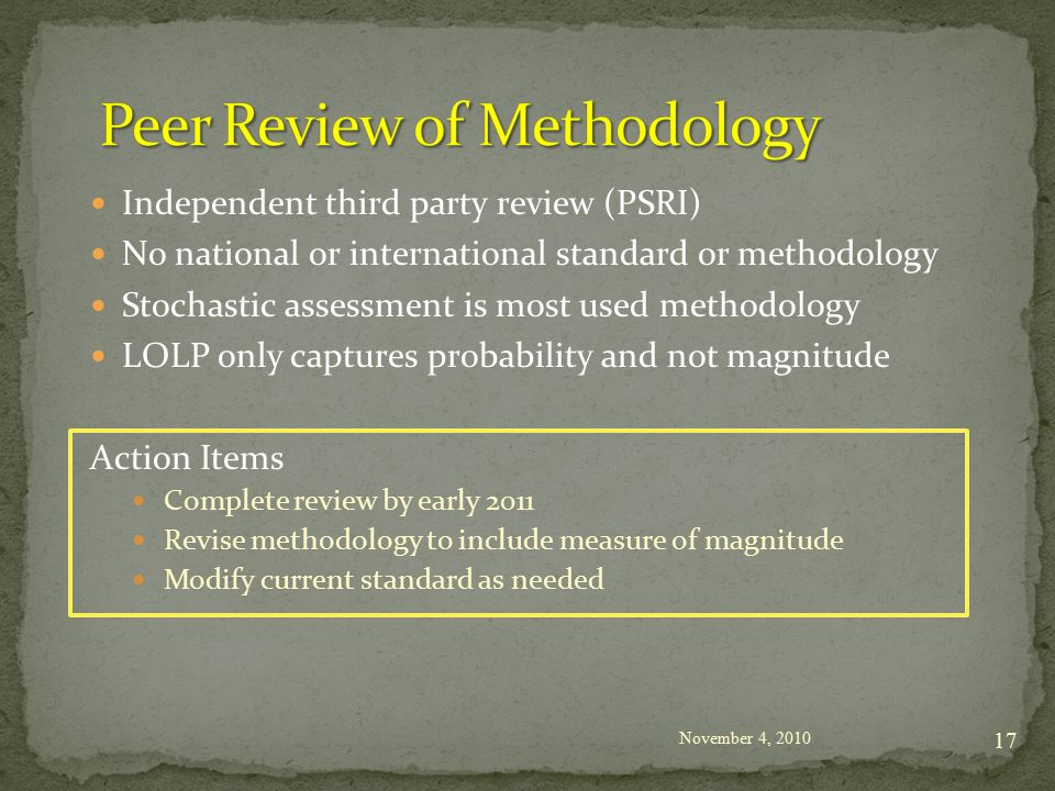 Independent third party review (PSRI) No national or international standard or methodology Stochastic assessment is most used methodology LOLP only captures probability and not magnitude Action Items Complete review by early 2011 Revise methodology to include measure of magnitude Modify current standard as needed November 4,
