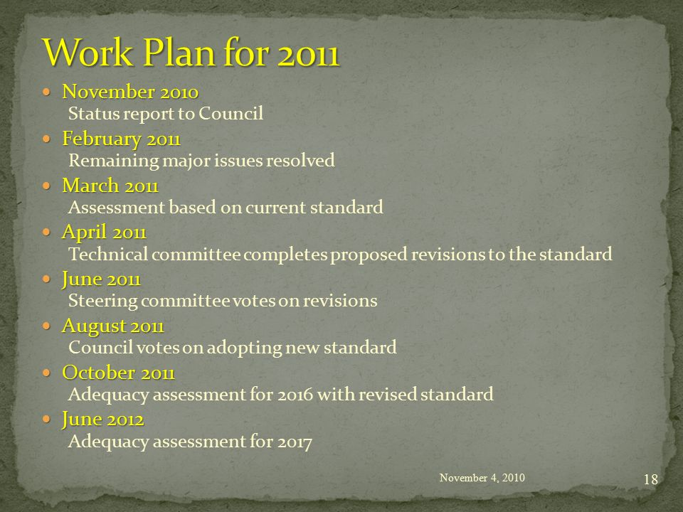November 2010 November 2010 Status report to Council February 2011 February 2011 Remaining major issues resolved March 2011 March 2011 Assessment based on current standard April 2011 April 2011 Technical committee completes proposed revisions to the standard June 2011 June 2011 Steering committee votes on revisions August 2011 August 2011 Council votes on adopting new standard October 2011 October 2011 Adequacy assessment for 2016 with revised standard June 2012 June 2012 Adequacy assessment for 2017 November 4,