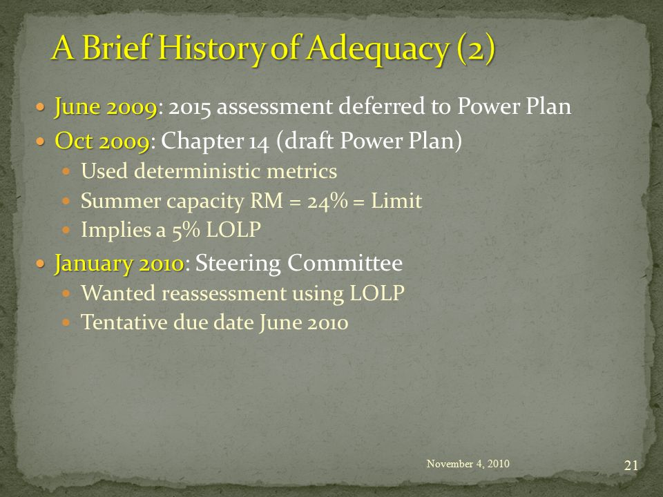 June 2009 June 2009: 2015 assessment deferred to Power Plan Oct 2009 Oct 2009: Chapter 14 (draft Power Plan) Used deterministic metrics Summer capacity RM = 24% = Limit Implies a 5% LOLP January 2010 January 2010: Steering Committee Wanted reassessment using LOLP Tentative due date June 2010 November 4,