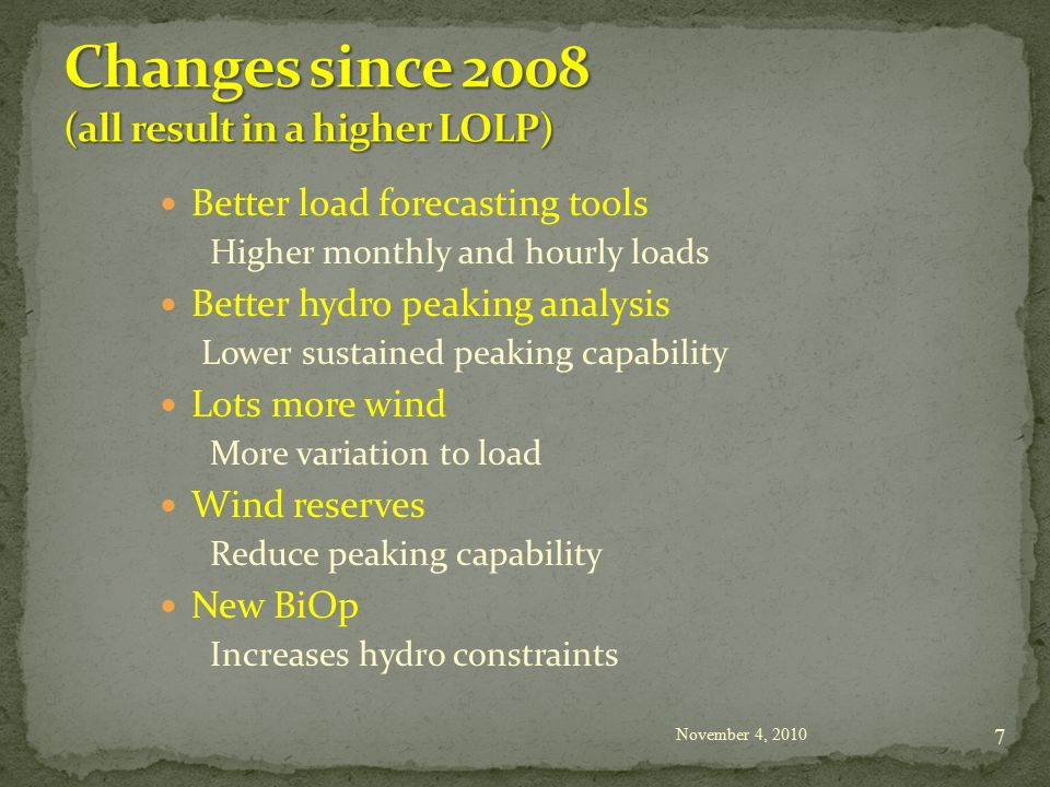 Better load forecasting tools Higher monthly and hourly loads Better hydro peaking analysis Lower sustained peaking capability Lots more wind More variation to load Wind reserves Reduce peaking capability New BiOp Increases hydro constraints November 4,