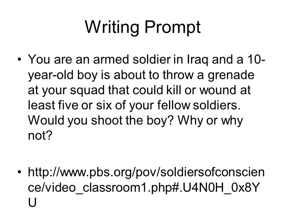 Writing Prompt You are an armed soldier in Iraq and a 10- year-old boy is about to throw a grenade at your squad that could kill or wound at least five or six of your fellow soldiers.