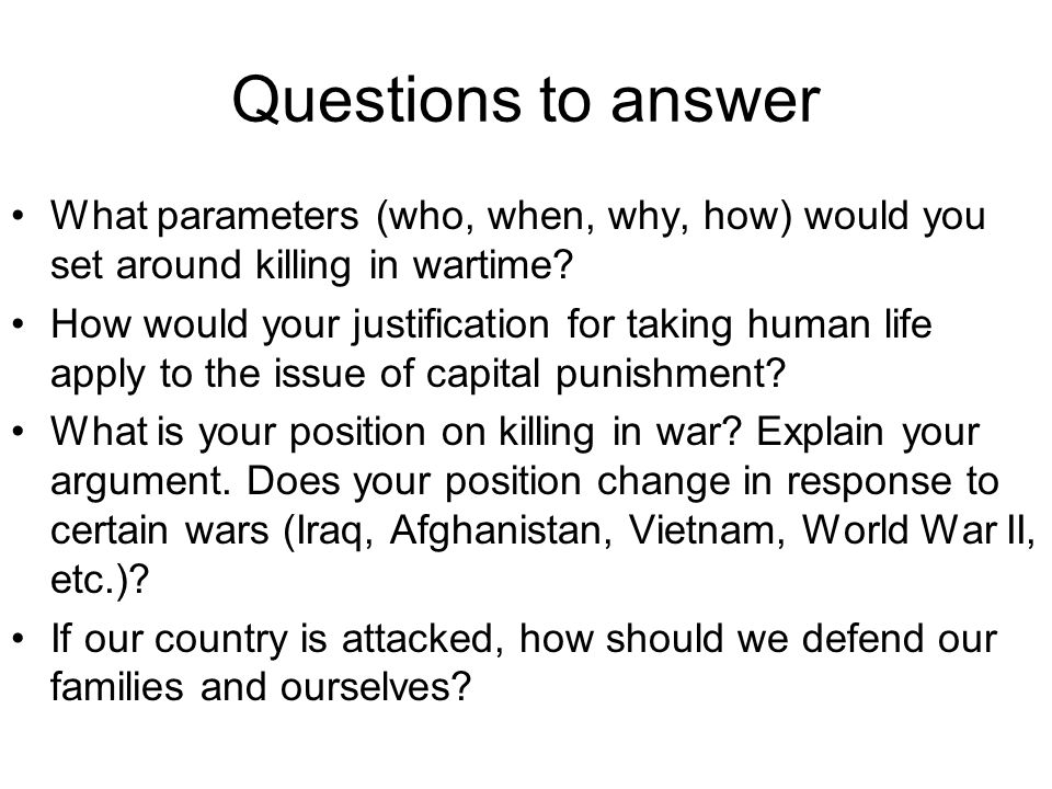 Questions to answer What parameters (who, when, why, how) would you set around killing in wartime.