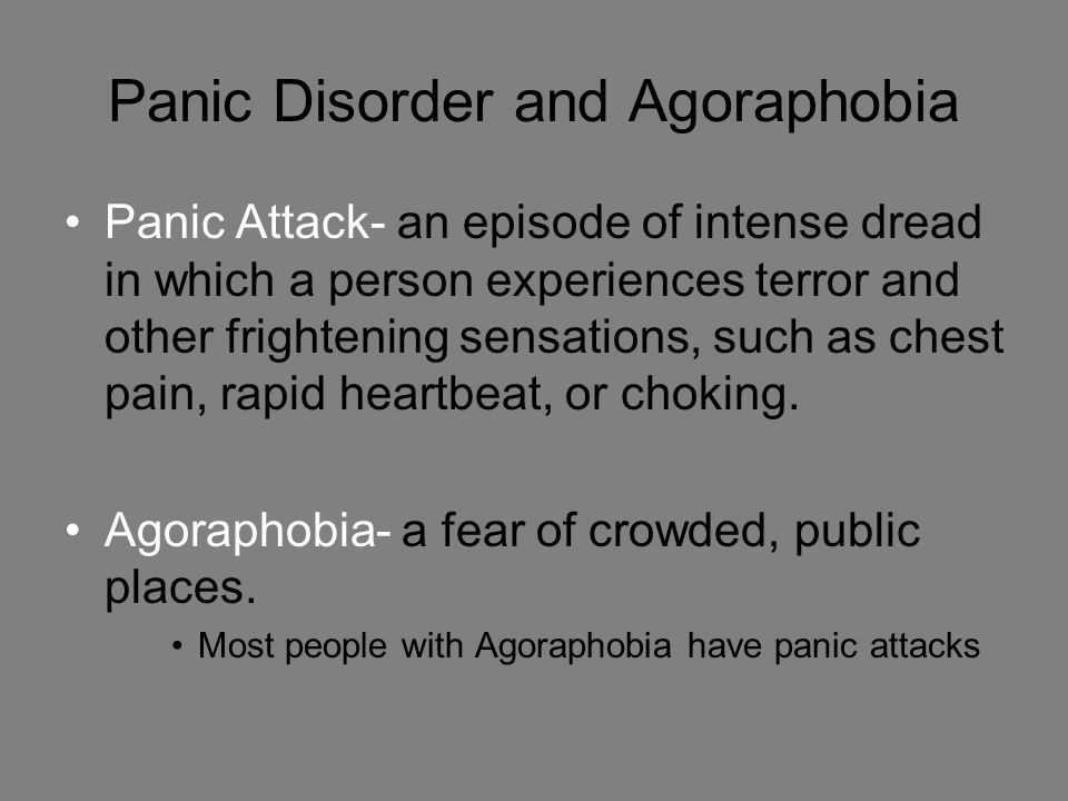 Panic Disorder and Agoraphobia Panic Attack- an episode of intense dread in which a person experiences terror and other frightening sensations, such as chest pain, rapid heartbeat, or choking.