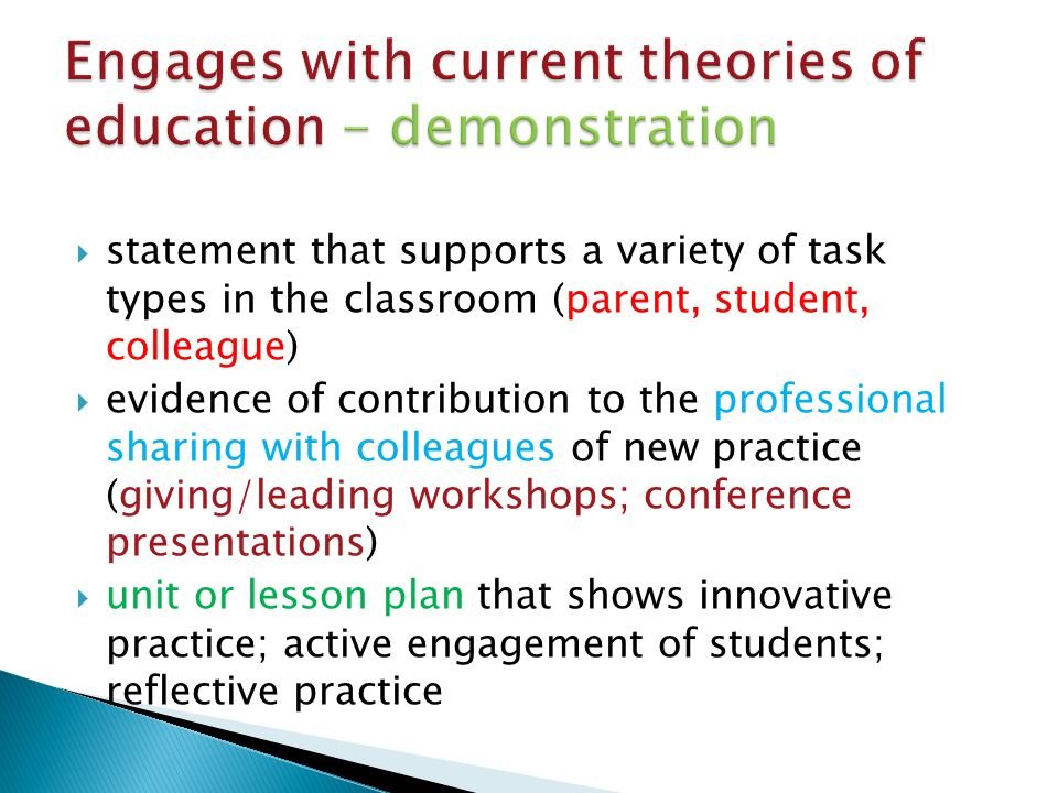  statement that supports a variety of task types in the classroom (parent, student, colleague)  evidence of contribution to the professional sharing with colleagues of new practice (giving/leading workshops; conference presentations)  unit or lesson plan that shows innovative practice; active engagement of students; reflective practice