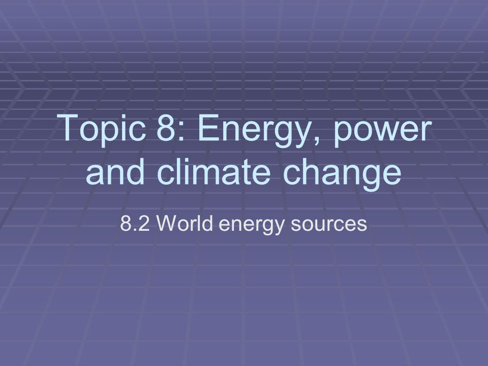 Topic 8: Energy, power and climate change 8.2 World energy sources