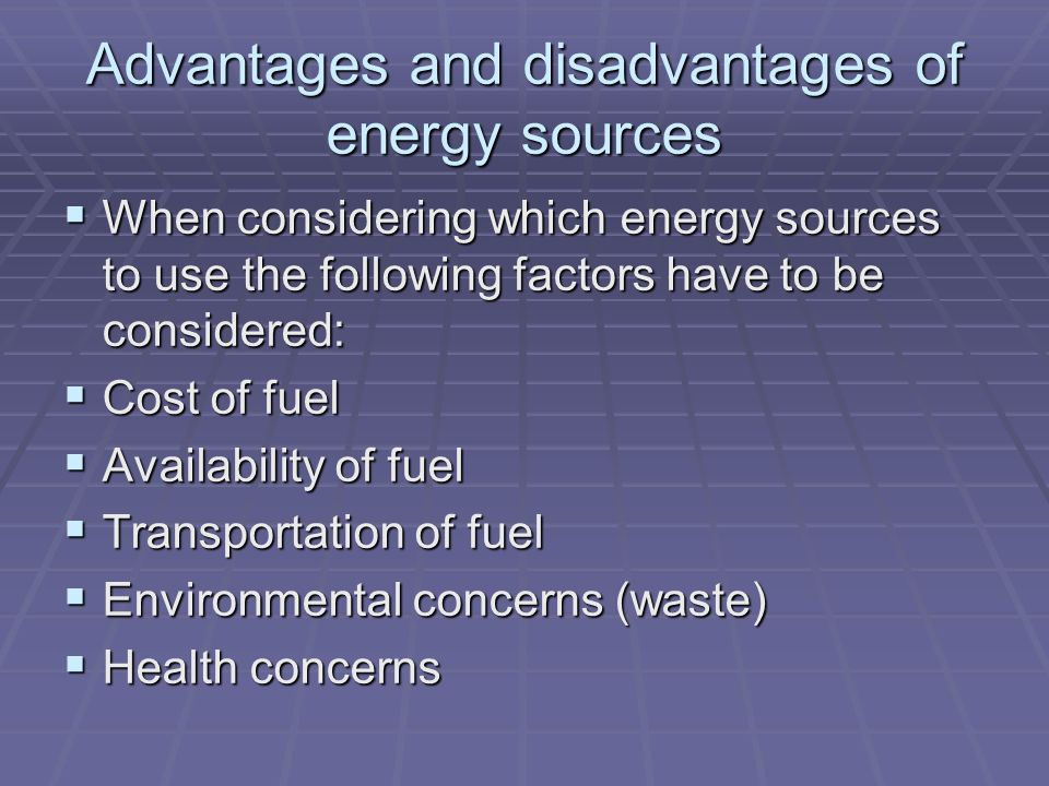 Advantages and disadvantages of energy sources  When considering which energy sources to use the following factors have to be considered:  Cost of fuel  Availability of fuel  Transportation of fuel  Environmental concerns (waste)  Health concerns
