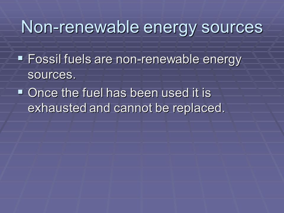 Non-renewable energy sources  Fossil fuels are non-renewable energy sources.