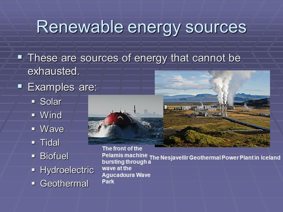 Renewable energy sources  These are sources of energy that cannot be exhausted.