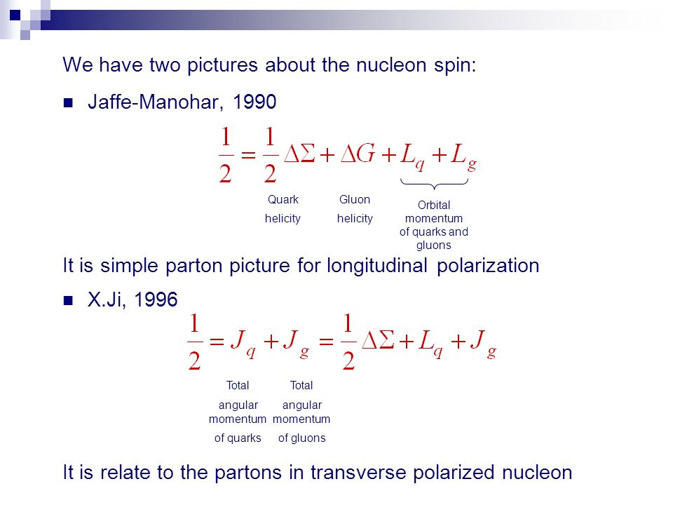 We have two pictures about the nucleon spin: Jaffe-Manohar, 1990 It is simple parton picture for longitudinal polarization X.Ji, 1996 It is relate to the partons in transverse polarized nucleon Quark helicity Gluon helicity Orbital momentum of quarks and gluons Total angular momentum of quarks Total angular momentum of gluons