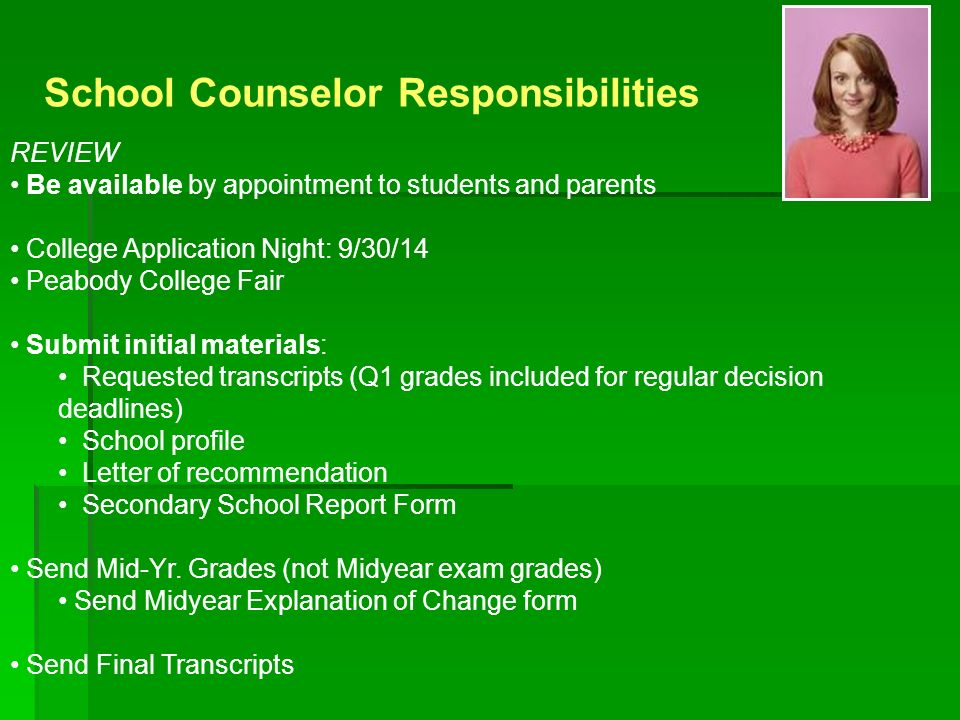 School Counselor Responsibilities REVIEW Be available by appointment to students and parents College Application Night: 9/30/14 Peabody College Fair Submit initial materials: Requested transcripts (Q1 grades included for regular decision deadlines) School profile Letter of recommendation Secondary School Report Form Send Mid-Yr.