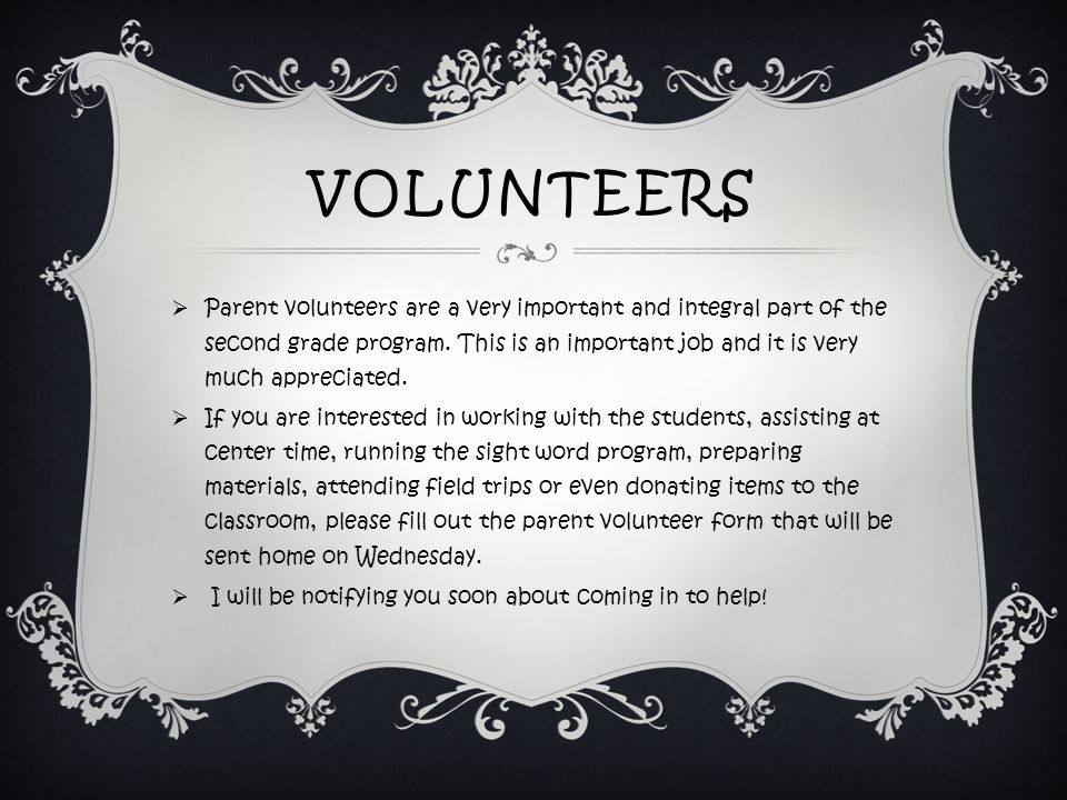 VOLUNTEERS  Parent volunteers are a very important and integral part of the second grade program.