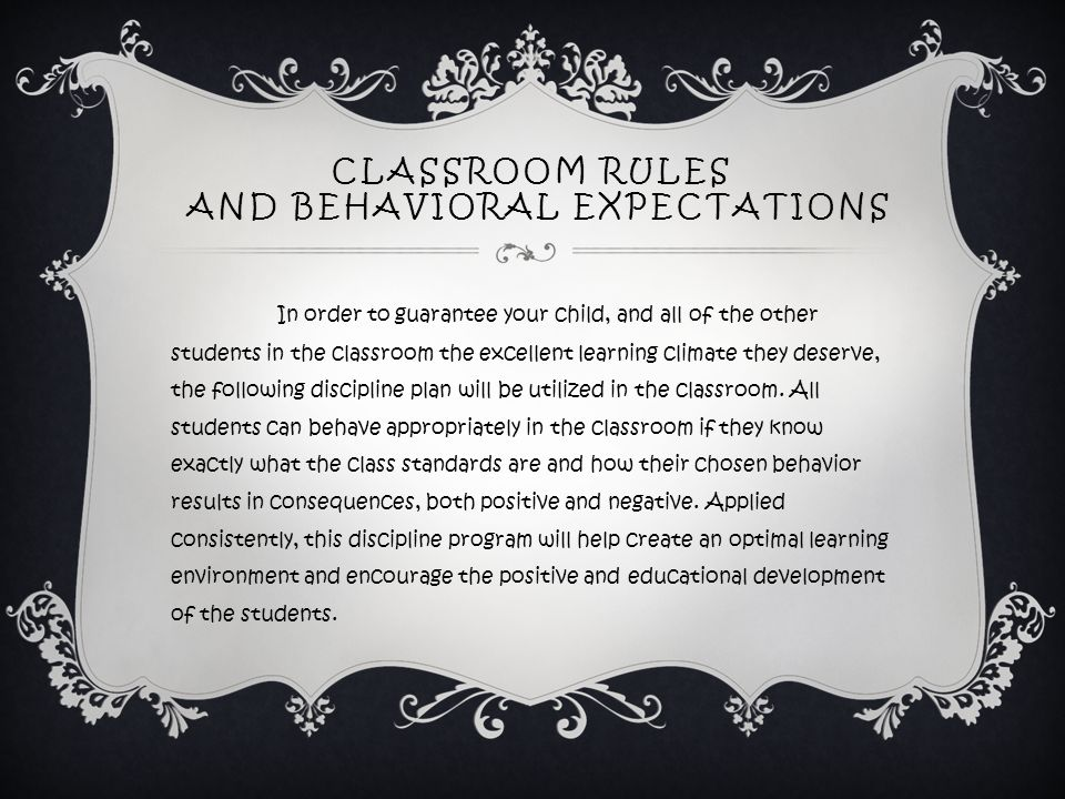 CLASSROOM RULES AND BEHAVIORAL EXPECTATIONS In order to guarantee your child, and all of the other students in the classroom the excellent learning climate they deserve, the following discipline plan will be utilized in the classroom.