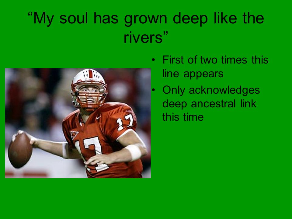 My soul has grown deep like the rivers First of two times this line appears Only acknowledges deep ancestral link this time