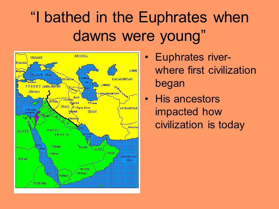 I bathed in the Euphrates when dawns were young Euphrates river- where first civilization began His ancestors impacted how civilization is today