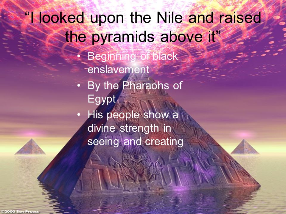 I looked upon the Nile and raised the pyramids above it Beginning of black enslavement By the Pharaohs of Egypt His people show a divine strength in seeing and creating