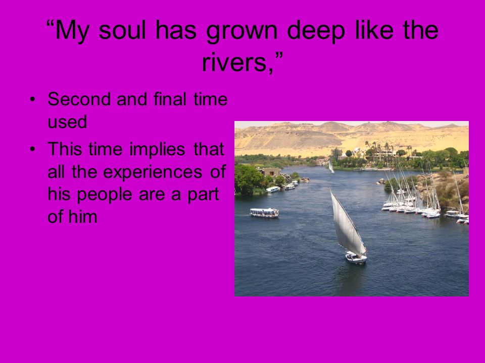 My soul has grown deep like the rivers, Second and final time used This time implies that all the experiences of his people are a part of him